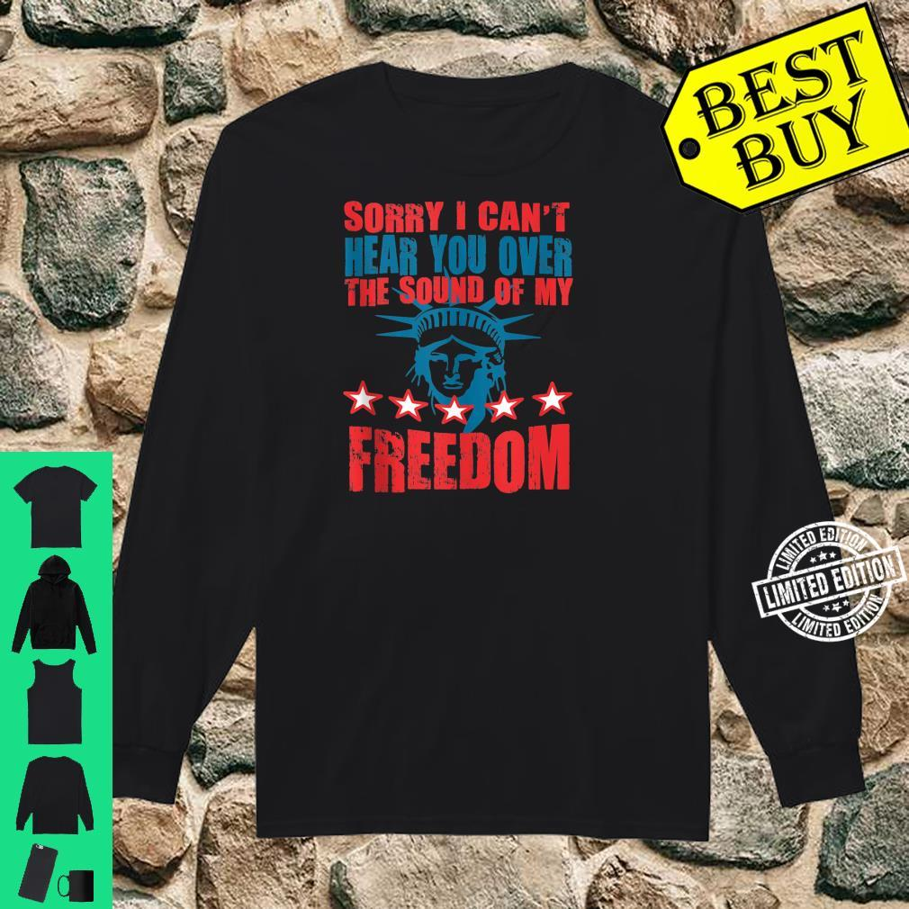 Can't Hear You Over The Sound Of My Freedom Shirt long sleeved